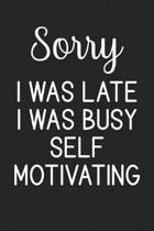 Sorry I Was Late I Was Busy Self Motivating
