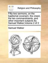 Fifty-Two Sermons, on the Baptismal Covenant, the Creed, the Ten Commandments, and Other Important Subjects by Samuel Walker, Volume 2 of 2