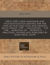 Neve 1659 a New Almanack and Prognostication Serving for the Year of Our Lord God and Saviour Jesus Christ, 1659 ... Calculated ... for the ... Meridian of ... Norwich ... / Practised, Penned and Published by John Neve. (1659)
