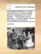 Grammatical Institutes; Or, an Easy Introduction to Dr. Lowth's English Grammar, Designed for the Use of Schools. ... by John Ash, with an Appendix, ... the Fifth Edition, Revised and Corrected by the Author