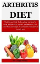 Arthritis Diet: The Ultimate Guide On Everything You Need To Know About Arthritis, Causes, Management, Cure, Meal Plans And Recipes To