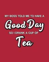 My Boss Told Me to Have a Good Day So I Drank a Cup of Tea: Tea Gift for People Who Love Drinking Tea - Funny Saying on Red Cover Design - Blank Lined