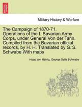 The Campaign of 1870-71. Operations of the I. Bavarian Army Corps, Under General Von Der Tann. Compiled from the Bavarian Official Records, by H. H. Translated by G. S. Schwabe with Maps Vol.I