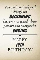 You Can't Go Back And Change The Beginning Happy 19th Birthday: 19th Birthday Gift Quote / Journal / Notebook / Diary / Unique Greeting Card Alternati
