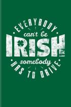Everybody Can't Be Irish Somebody Has To Drive: Funny Irish Saying Undated Planner - Weekly & Monthly No Year Pocket Calendar - Medium 6x9 Softcover -