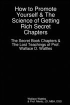 How to Promote Yourself - The Lost Book of Wallace Wattles and The Science of Getting Rich Secret Chapters