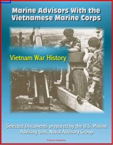 Marine Advisors With the Vietnamese Marine Corps: Selected Documents prepared by the U.S. Marine Advisory Unit, Naval Advisory Group, Vietnam War History