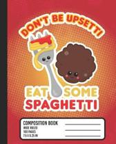 Don't Be Upsetti Eat Some Spaghetti Composition Book
