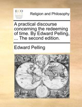 A Practical Discourse Concerning the Redeeming of Time. by Edward Pelling, ... the Second Edition.