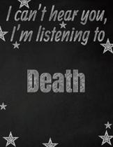 I can't hear you, I'm listening to Death creative writing lined notebook: Promoting band fandom and music creativity through writing...one day at a ti