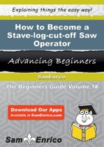 How to Become a Stave-log-cut-off Saw Operator