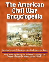 The American Civil War Encyclopedia: Sweeping Account of All Aspects of the War Between the States - Army and Navy History and Timelines, Campaigns and Battles, Intelligence, Militias, Unique Stories