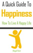 A Quick Guide to Happiness: How to Live a Happy Life