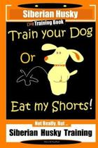 Siberian Husky Dog Training Book Train Your Dog or Eat My Shorts! Not Really, But... Siberian Husky Training