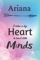 Ariana It Takes A Big Heart To Teach Little Minds: Ariana Gifts for Mom Gifts for Teachers Journal / Notebook / Diary / USA Gift (6 x 9 - 110 Blank Li