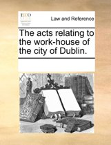 The Acts Relating to the Work-House of the City of Dublin