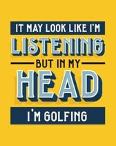 It May Look Like I'm Listening, but in My Head I'm Golfing: Golfing Gift for Golf Lovers - Funny Bright Sports Themed Blank Lined Journal or Notebook