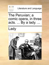 The Peruvian; A Comic Opera, in Three Acts. ... by a Lady.