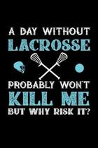A Day Without Lacrosse Probably Won't Kill Me But Why Risk It?: Weekly 100 page 6 x 9 journal to jot down your ideas and notes