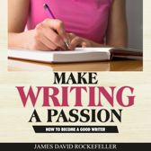 Make Writing a Passion: How to Become a Good Writer