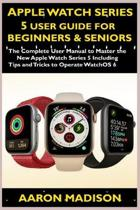 Apple Watch Series 5 User Guide For Beginners & Seniors: The Complete User Manual to Master the New Apple Watch Series 5 Including Tips and Tricks to