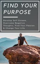 Find Your Purpose: Develop Self-Esteem, Overcome Negative Thoughts, Find Your Passion & Change Your Life