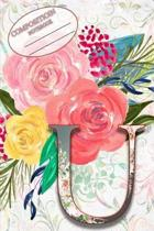 Composition Book: Monogram Initial Letter U Floral Wild Garden Botanical Alphabet Watercolor on Colorful Rose, Pink and Yellow Flowers f