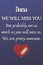 Dana We Will Miss You But Probably Not as Much As You Will Miss us. We Are Pretty Awesome.: Dana Funny gift for coworker / colleague that is leaving f