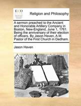 A Sermon Preached to the Ancient and Honorable Artillery Company in Boston, New-England, June 1, 1761. Being the Anniversary of Their Election of Officers. by Jason Haven, A.M. Pastor of the First Church in Dedham