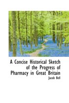 A Concise Historical Sketch of the Progress of Pharmacy in Great Britain