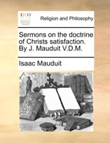 Sermons on the Doctrine of Christs Satisfaction. by J. Mauduit V.D.M.