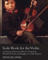 Scale Book for the Violin - Containing a Systematic Method of Fingering, Whereby All Scales and Arpeggios are Easily Acquired