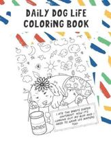Daily Dog Life Coloring Book: Funny Dog and Puppy Color Pages with Daily Adventures of Your Pets Life. Fun for All Ages. Great for Creativity.