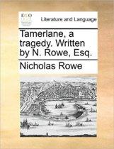 Tamerlane. a Tragedy. Written by N. Rowe, Esq