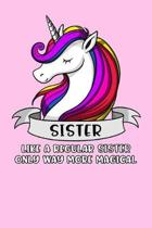 Sister Like A Regular Sister Only Way More Magical: Unicorn Sister Notebook