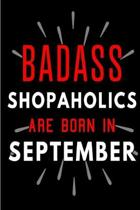 Badass Shopaholics Are Born In September: Blank Lined Funny Journal Notebook Diary as Birthday, Welcome, Farewell, Appreciation, Thank You, Christmas,