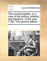 The Annual Register, or a View of the History, Politicks, and Literature, of the Year 1758. the Second Edition