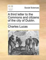 A Third Letter to the Commons and Citizens of the City of Dublin.