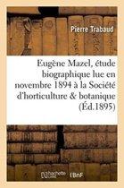 Eug�ne Mazel, �tude Biographique Lue En Novembre 1894 � La Soci�t� d'Horticulture Et de Botanique