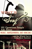 What is Song? 101 Questions People Ask About Music, Instruments and Singing: and for which You've Gotta Have Answers!