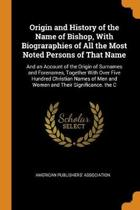 Origin and History of the Name of Bishop, with Biograraphies of All the Most Noted Persons of That Name