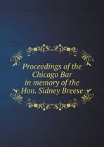 Proceedings of the Chicago Bar in Memory of the Hon. Sidney Breese