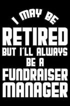 I May Be Retired But I'll Always Be A Fundraiser Manager: Retirement Journal, Keepsake Book, Composition Notebook, Gratitude Diary For Retired Fundrai