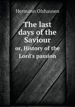 The Last Days of the Saviour Or, History of the Lord's Passion