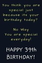 You are special everyday Happy 39th Birthday: Funny 39th Birthday Gift / Journal / Notebook / Diary / Unique Greeting Card Alternative