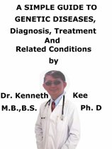 A Simple Guide To Genetic Diseases, Diagnosis, Treatment And Related Conditions