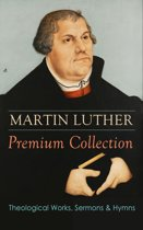 MARTIN LUTHER Premium Collection: Theological Works, Sermons & Hymns