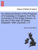 An Historical Sketch of the Progress of Knowledge in England, from the Conversion of the Anglo-Saxons, to the End of the Reign of Queen Elisabeth. with a Portrait. L.P.