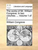 The Works of Mr. William Congreve. in Two Volumes. ... Volume 1 of 2