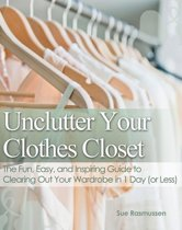 Unclutter Your Clothes Closet The Fun, Easy, and Inspiring Guide to Clearing Out Your Wardrobe in 1 Day (or Less)